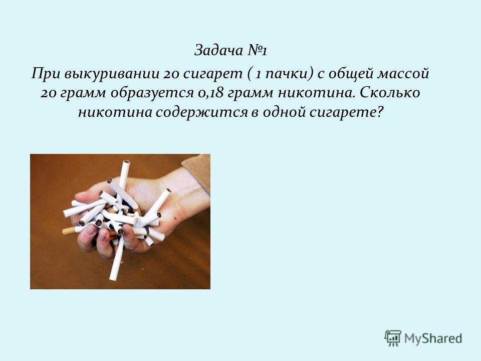 Задача 1 При выкуривании 20 сигарет ( 1 пачки) с общей массой 20 грамм образуется 0,18 грамм никотина. Сколько никотина содержится в одной сигарете?