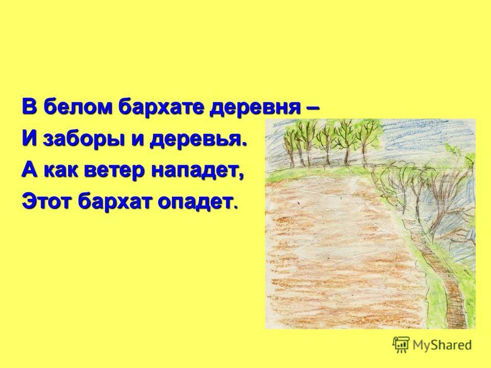 В белом бархате деревня – И заборы и деревья. А как ветер нападет, Этот бархат опадет.