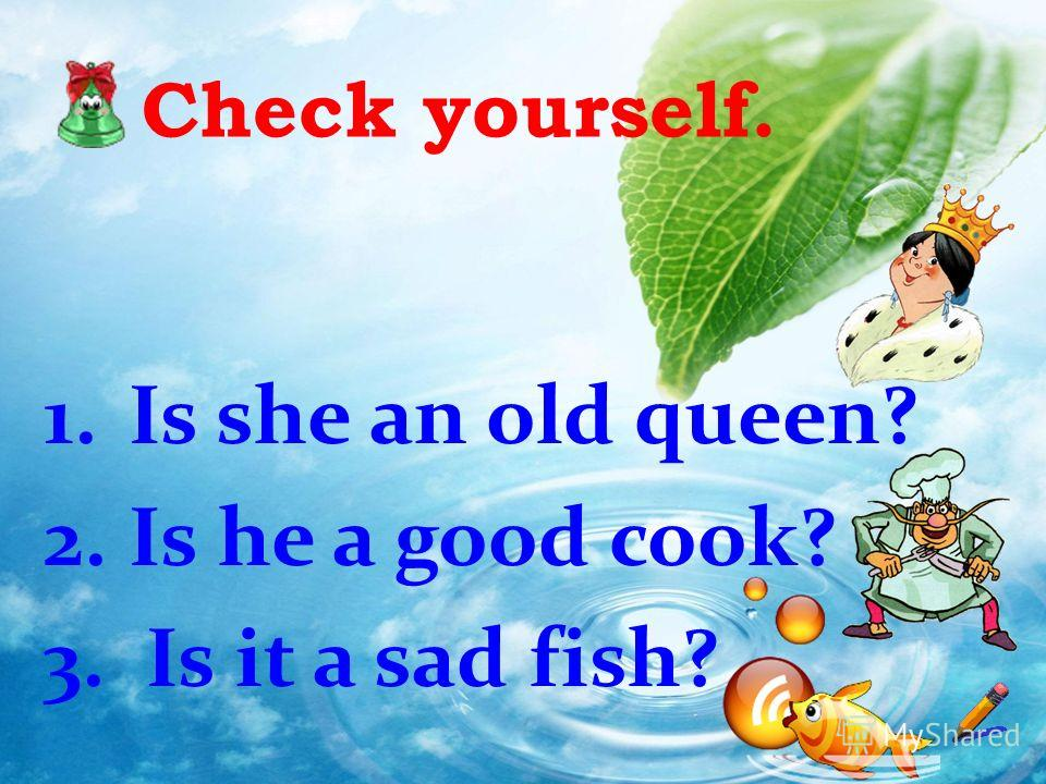 Check yourself. 1. Is she an old queen? 2. Is he a good cook? 3. Is it a sad fish?