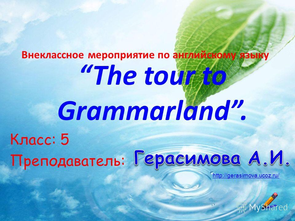 The tour to Grammarland. Класс: 5 Преподаватель: Внеклассное мероприятие по английскому языку http://gerasimova.ucoz.ru/