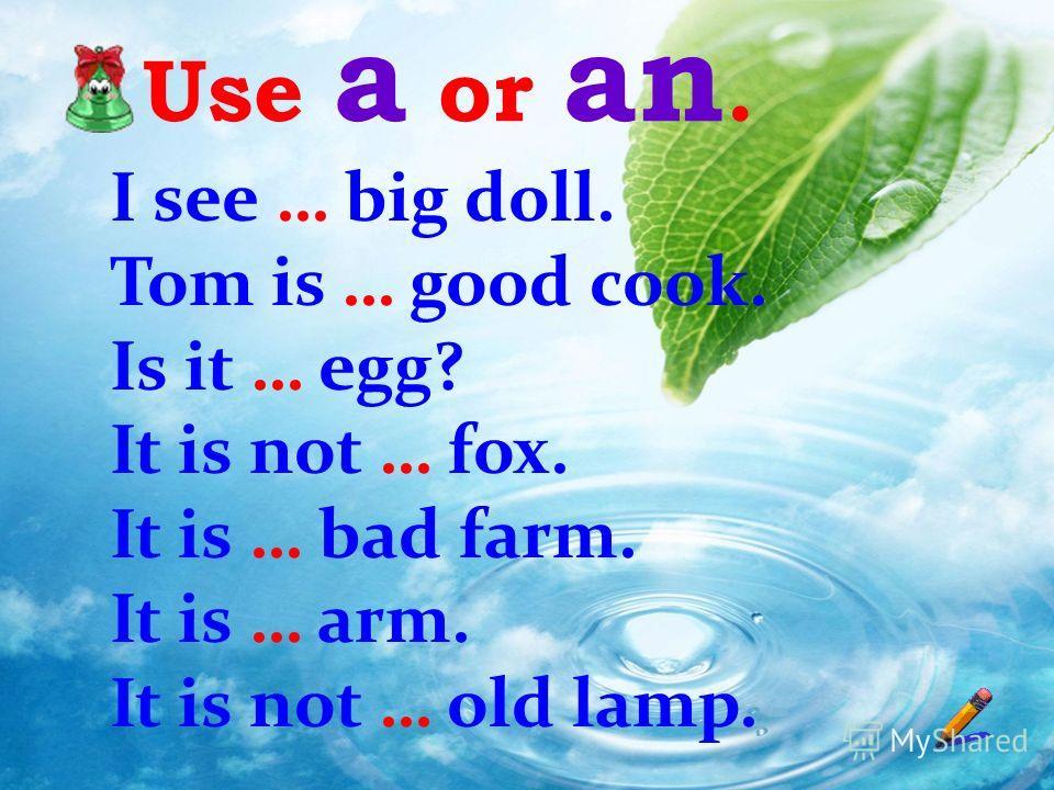 Use a or an. I see … big doll. Tom is … good cook. Is it … egg? It is not … fox. It is … bad farm. It is … arm. It is not … old lamp.