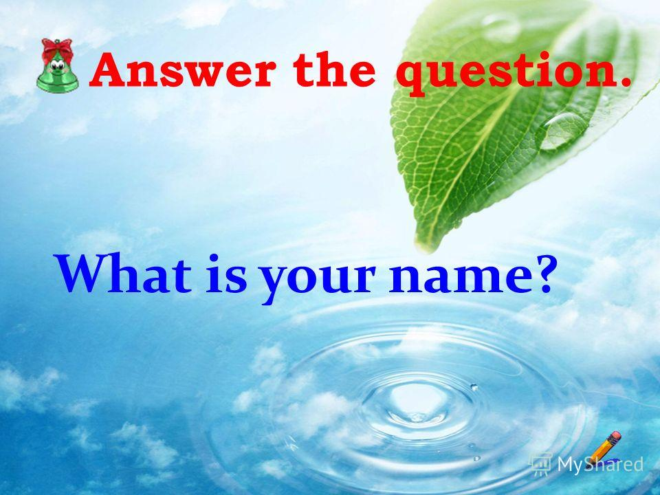 Answer the question. What is your name?