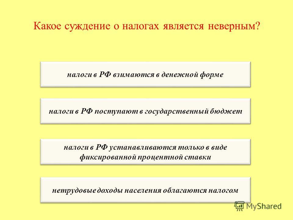 Какое суждение о налогах является неверным? налоги в РФ взимаются в денежной форме налоги в РФ поступают в государственный бюджет налоги в РФ устанавливаются только в виде фиксированной процентной ставки налоги в РФ устанавливаются только в виде фикс
