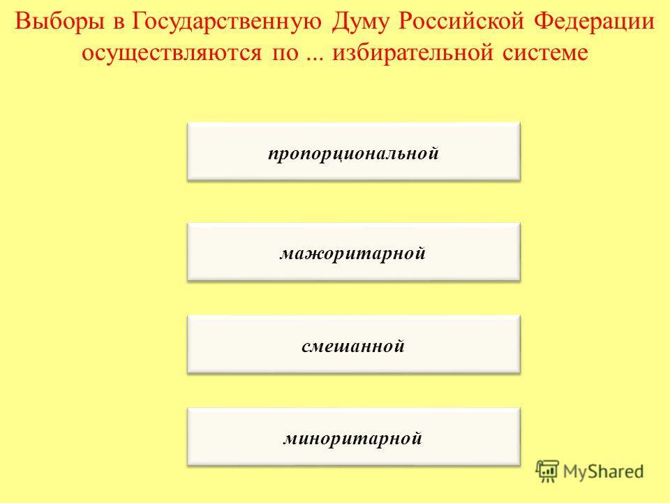 Выборы в Государственную Думу Российской Федерации осуществляются по... избирательной системе пропорциональной мажоритарной смешанной миноритарной
