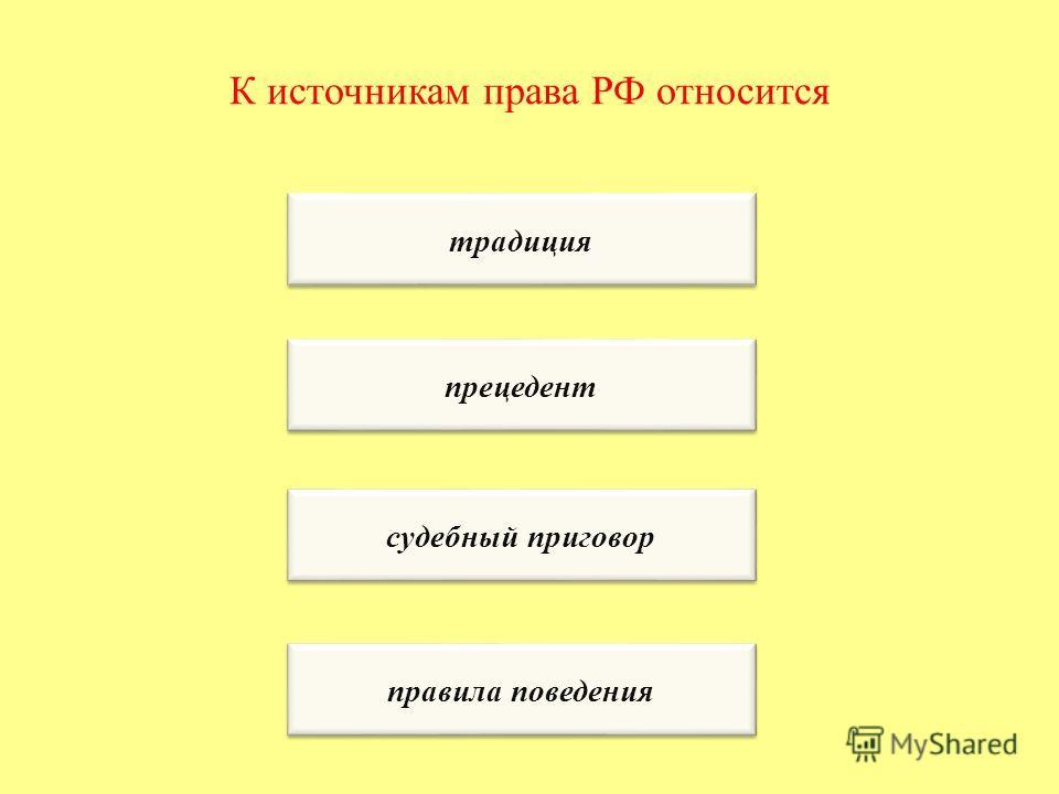 К источникам права РФ относится традиция прецедент судебный приговор правила поведения