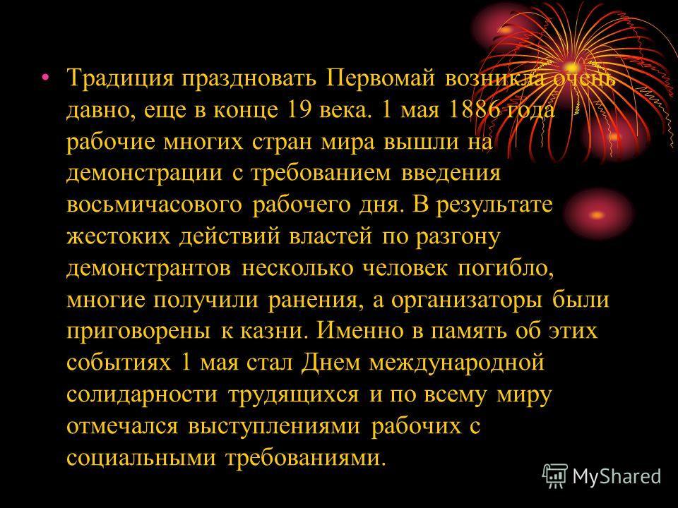 Традиция праздновать Первомай возникла очень давно, еще в конце 19 века. 1 мая 1886 года рабочие многих стран мира вышли на демонстрации с требованием введения восьмичасового рабочего дня. В результате жестоких действий властей по разгону демонстрант