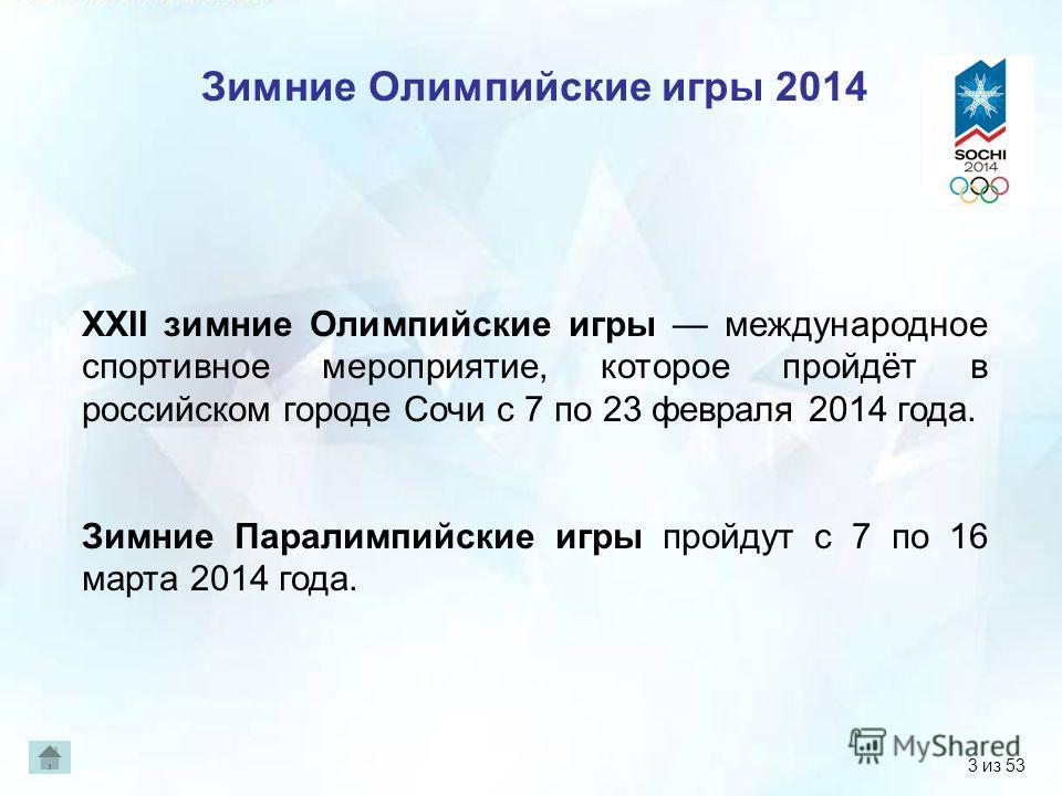3 Зимние Олимпийские игры 2014 XXII зимние Олимпийские игры международное спортивное мероприятие, которое пройдёт в российском городе Сочи с 7 по 23 февраля 2014 года. Зимние Паралимпийские игры пройдут с 7 по 16 марта 2014 года. 3 из 53
