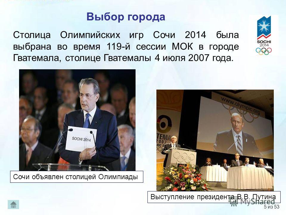 Выбор города Столица Олимпийских игр Сочи 2014 была выбрана во время 119-й сессии МОК в городе Гватемала, столице Гватемалы 4 июля 2007 года. Выступление президента В.В. Путина Сочи объявлен столицей Олимпиады 5 из 53