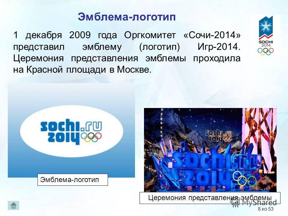 Эмблема-логотип 1 декабря 2009 года Оргкомитет «Сочи-2014» представил эмблему (логотип) Игр-2014. Церемония представления эмблемы проходила на Красной площади в Москве. Эмблема-логотип Церемония представления эмблемы 8 из 53