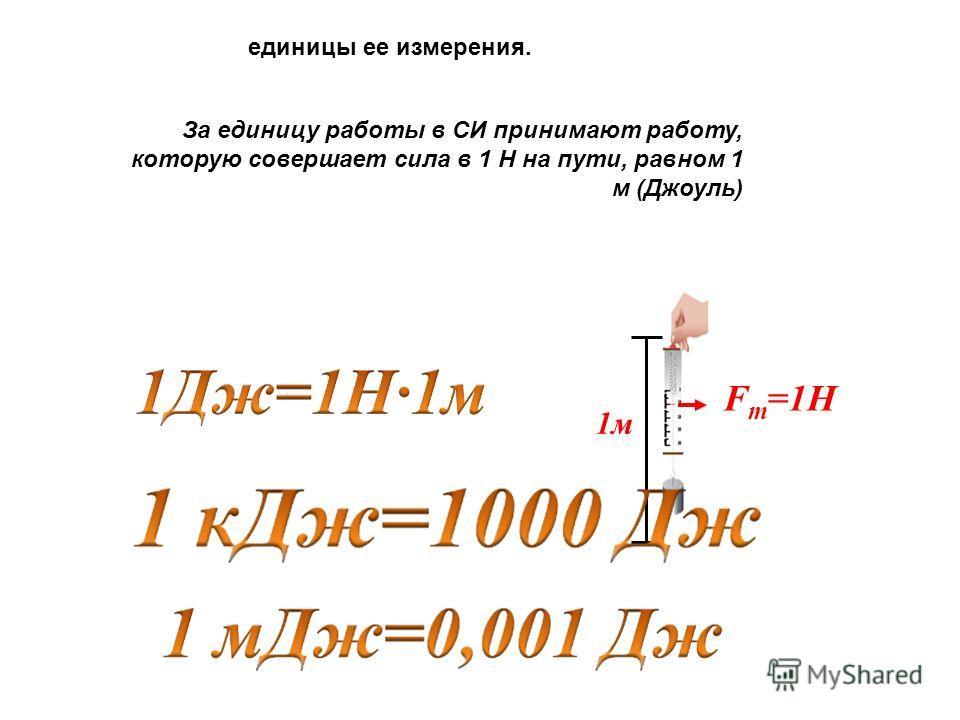 F т =1Н 1 м единицы ее измерения. За единицу работы в СИ принимают работу, которую совершает сила в 1 Н на пути, равном 1 м (Джоуль)