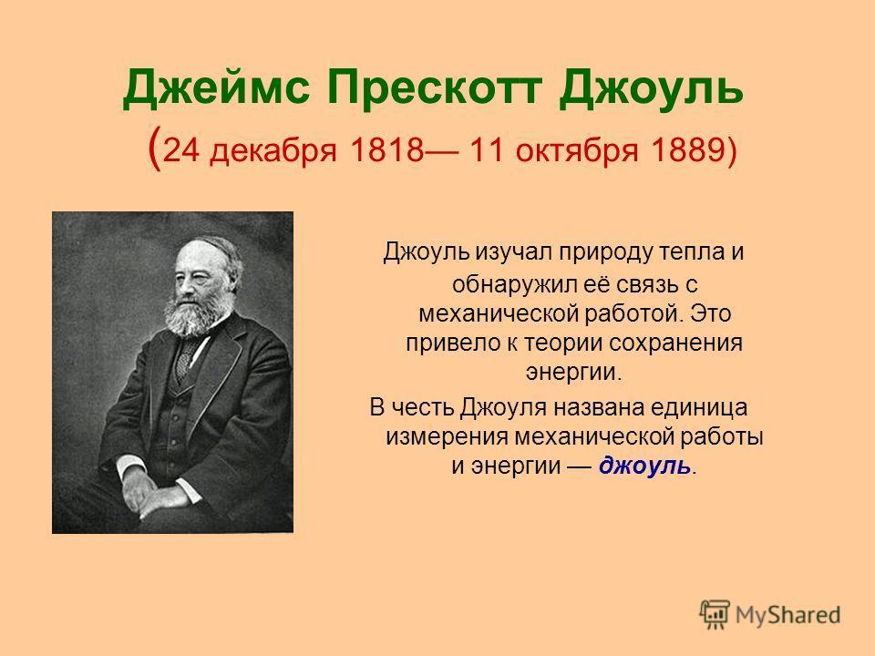 Джеймс Прескотт Джоуль ( 24 декабря 1818 11 октября 1889) Джоуль изучал природу тепла и обнаружил её связь с механической работой. Это привело к теории сохранения энергии. В честь Джоуля названа единица измерения механической работы и энергии джоуль.