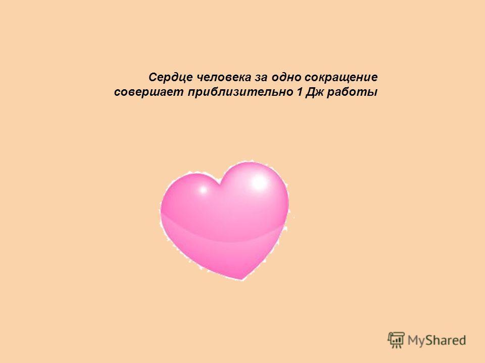 Сердце человека за одно сокращение совершает приблизительно 1 Дж работы