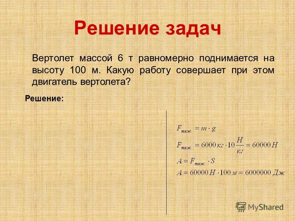 Решение задач Вертолет массой 6 т равномерно поднимается на высоту 100 м. Какую работу совершает при этом двигатель вертолета? Решение: