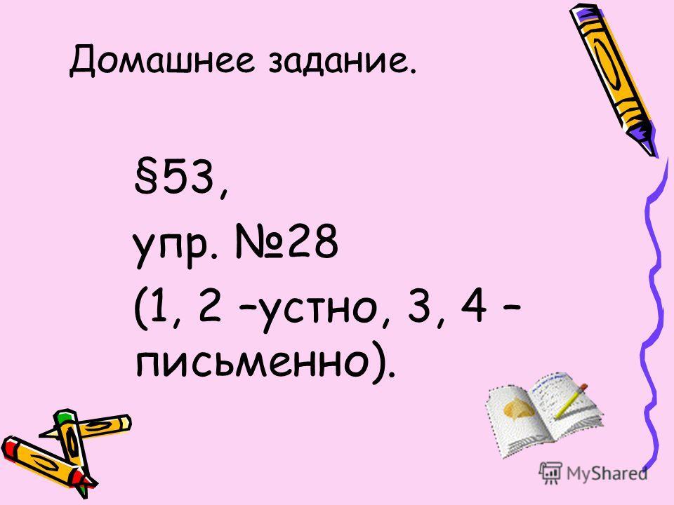 Домашнее задание. §53, упр. 28 (1, 2 –устно, 3, 4 – письменно).