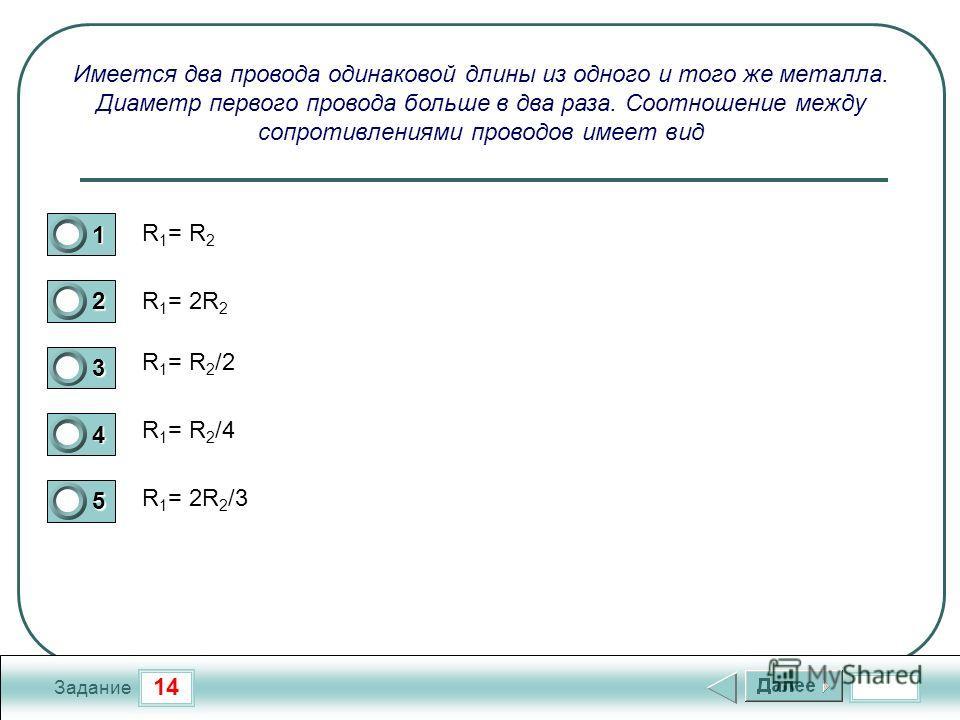 14 Задание Имеется два провода одинаковой длины из одного и того же металла. Диаметр первого провода больше в два раза. Соотношение между сопротивлениями проводов имеет вид R 1 = R 2 R 1 = 2R 2 R 1 = R 2 /2 R 1 = R 2 /4 R 1 = 2R 2 /3 1 2 3 4 5