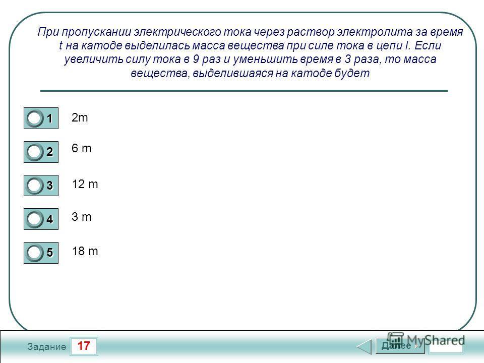 17 Задание При пропускании электрического тока через раствор электролита за время t на катоде выделилась масса вещества при силе тока в цепи I. Если увеличить силу тока в 9 раз и уменьшить время в 3 раза, то масса вещества, выделившаяся на катоде буд