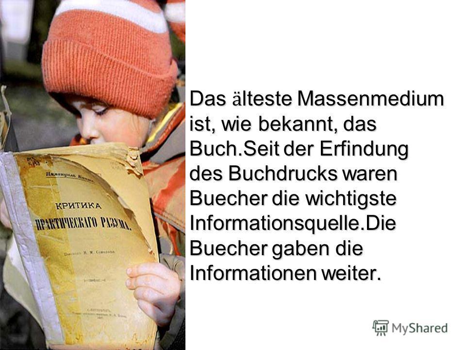 Das ӓ lteste Massenmedium ist, wie bekannt, das Buch.Seit der Erfindung des Buchdrucks waren Buecher die wichtigste Informationsquelle.Die Buecher gaben die Informationen weiter. Das ӓ lteste Massenmedium ist, wie bekannt, das Buch.Seit der Erfindung