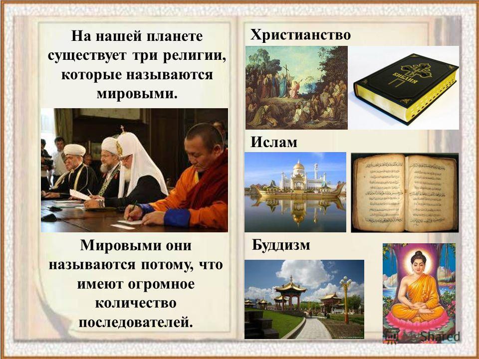 На нашей планете существует три религии, которые называются мировыми. Христианство Ислам Буддизм Мировыми они называются потому, что имеют огромное количество последователей.