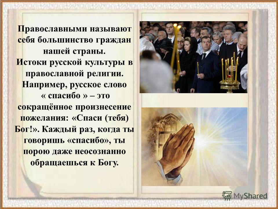 Православными называют себя большинство граждан нашей страны. Истоки русской культуры в православной религии. Например, русское слово « спасибо » – это сокращённое произнесение пожелания: «Спаси (тебя) Бог!». Каждый раз, когда ты говоришь «спасибо»,
