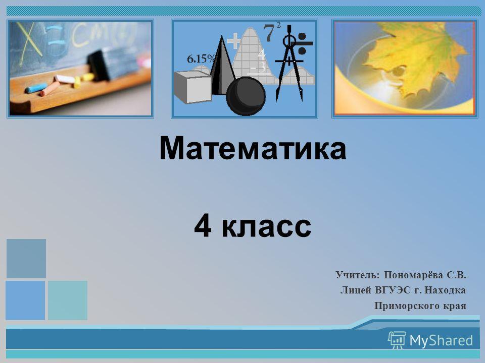 Учитель: Пономарёва С.В. Лицей ВГУЭС г. Находка Приморского края Математика 4 класс
