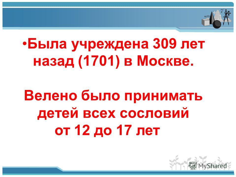 Была учреждена 309 лет назад (1701) в Москве. Велено было принимать детей всех сословий от 12 до 17 лет