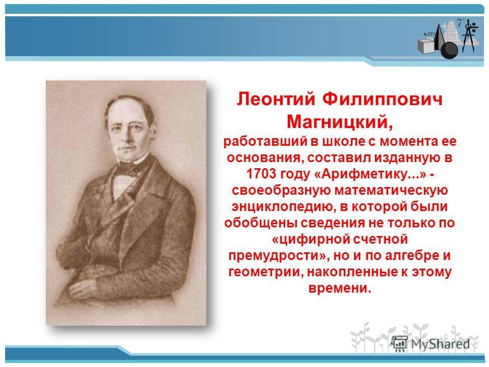 Леонтий Филиппович Магницкий, работавший в школе с момента ее основания, составил изданную в 1703 году «Арифметику...» - своеобразную математическую энциклопедию, в которой были обобщены сведения не только по «цифирной счетной премудрости», но и по а