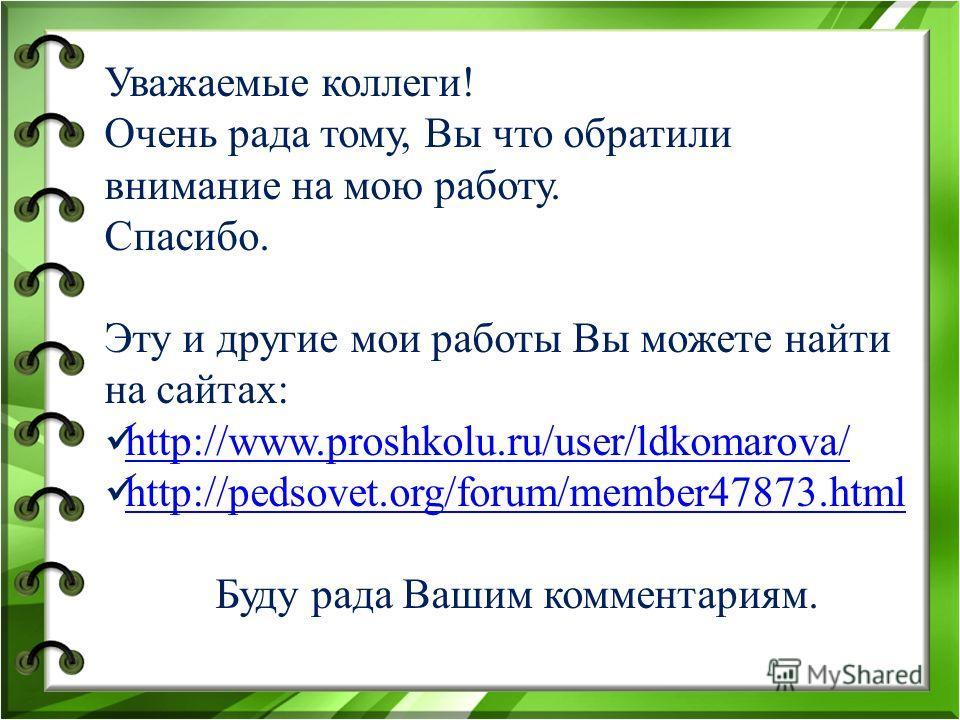 Уважаемые коллеги! Очень рада тому, Вы что обратили внимание на мою работу. Спасибо. Эту и другие мои работы Вы можете найти на сайтах: http://www.proshkolu.ru/user/ldkomarova/ http://pedsovet.org/forum/member47873. html Буду рада Вашим комментариям.