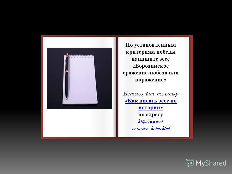 Домашнее задание По установленным критериям победы напишите эссе « Бородинское сражение : победа или поражение » Используйте памятку « Как писать эссе по истории » по адресу http://www.ist- iv.ru/esse_histori.html