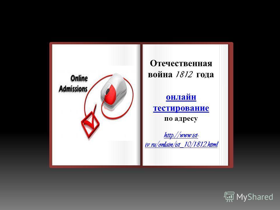 Отечественная война 1812 года онлайн тестирование по адресу http://www.ist- iv.ru/onlain/ist_10/1812.html