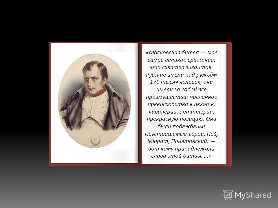Неизвестный художник Наполеон в Фонтебло Неизвестный художник Наполеон в Фонтебло «Московская битва моё самое великое сражение: это схватка гигантов. Русские имели под ружьём 170 тысяч человек; они имели за собой все преимущества: численное превосход