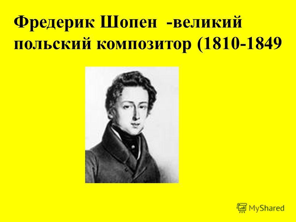 Фредерик Шопен -великий польский композитор (1810-1849
