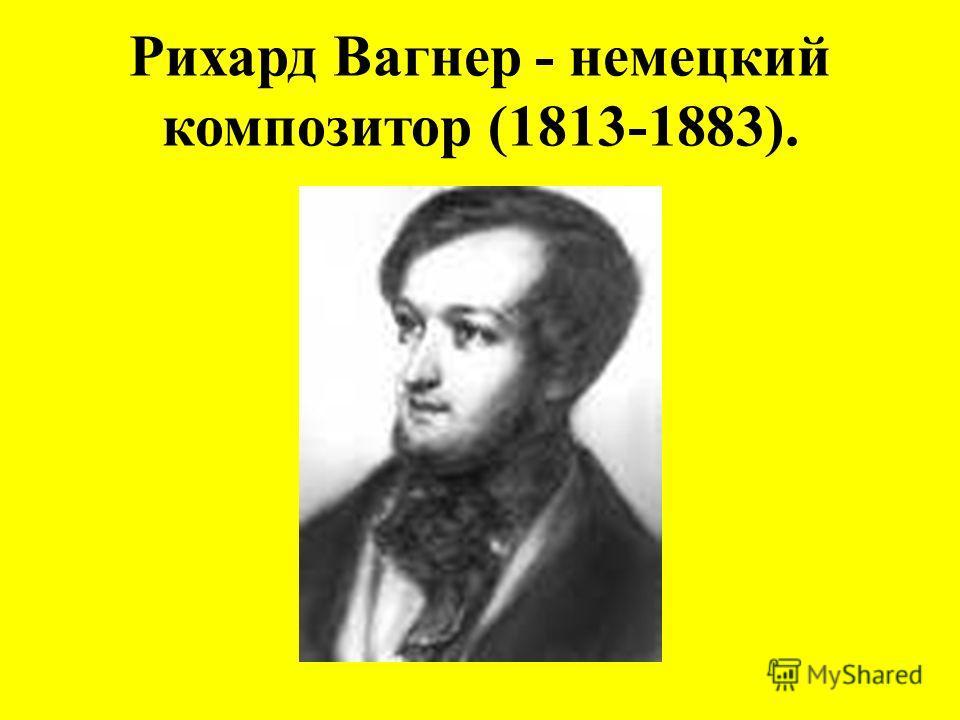 Рихард Вагнер - немецкий композитор (1813-1883).