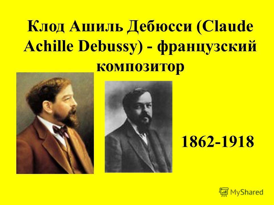 Клод Ашиль Дебюсси (Claude Achille Debussy) - французский композитор 1862-1918