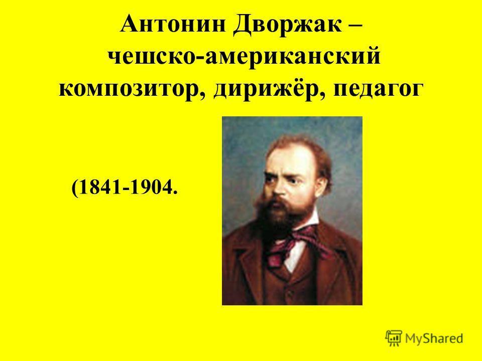 Антонин Дворжак – чешско-американский композитор, дирижёр, педагог (1841-1904.