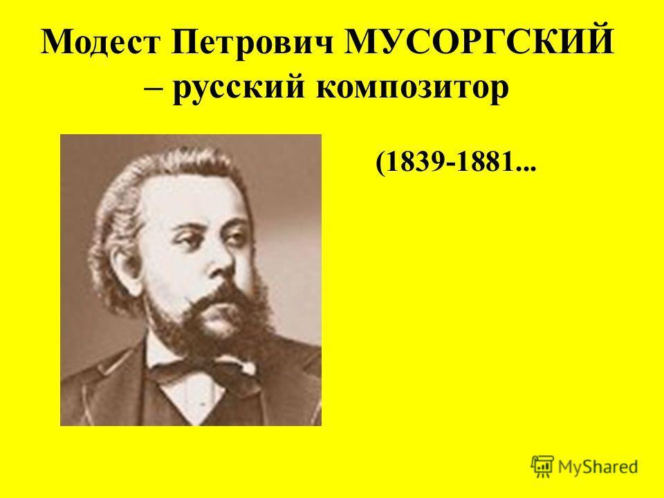 Модест Петрович МУСОРГСКИЙ – русский композитор (1839-1881...