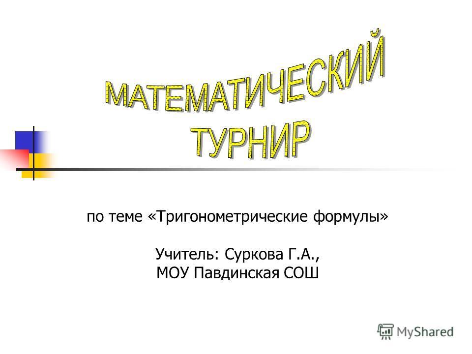 по теме «Тригонометрические формулы» Учитель: Суркова Г.А., МОУ Павдинская СОШ