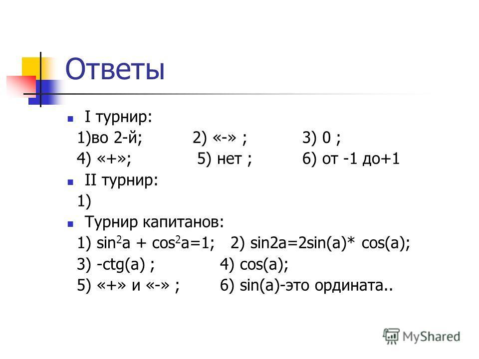 Ответы I турнир: 1)во 2-й; 2) «-» ; 3) 0 ; 4) «+»; 5) нет ; 6) от -1 до+1 II турнир: 1) Турнир капитанов: 1) sin 2 a + cos 2 a=1; 2) sin2a=2sin(a)* cos(a); 3) -ctg(a) ; 4) cos(a); 5) «+» и «-» ; 6) sin(a)-это ордината..
