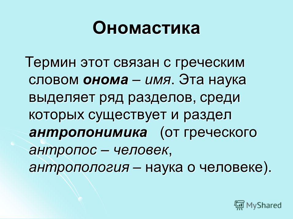 Ономастика Термин этот связан с греческим словом омона – имя. Эта наука выделяет ряд разделов, среди которых существует и раздел антропонимика (от греческого антропос – человек, антропология – наука о человеке). Термин этот связан с греческим словом