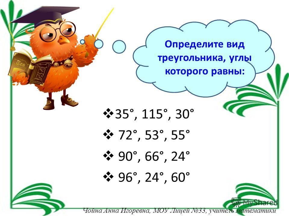 Определите вид треугольника, углы которого равны: 35°, 115°, 30° 72°, 53°, 55° 90°, 66°, 24° 96°, 24°, 60° Чойна Анна Игоревна, МОУ Лицей 33, учитель математики