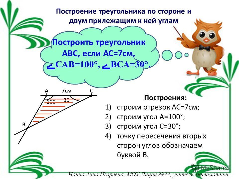 30° 100° Построить треугольник АВС, если АС=7 см,САВ=100°, ВСА=30°. Построения: 1)строим отрезок АС=7 см; 2)строим угол А=100°; 3)строим угол С=30°; 4)точку пересечения вторых сторон углов обозначаем буквой В. 7 смАС В Построение треугольника по стор