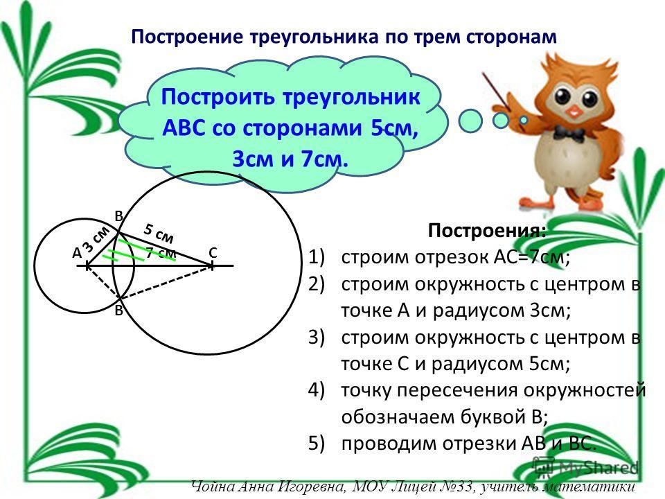 Построение треугольника по трем сторонам Построить треугольник АВС со сторонами 5 см, 3 см и 7 см. Построения: 1)строим отрезок АС=7 см; 2)строим окружность с центром в точке А и радиусом 3 см; 3)строим окружность с центром в точке С и радиусом 5 см;