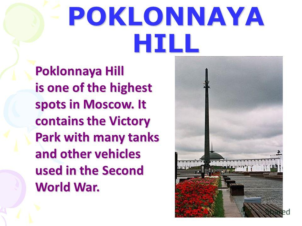 POKLONNAYA HILL Poklonnaya Hill is one of the highest spots in Moscow. It contains the Victory Park with many tanks and other vehicles used in the Second World War.