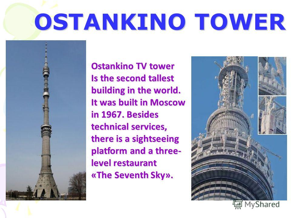 OSTANKINO TOWER Ostankino TV tower Is the second tallest building in the world. It was built in Moscow in 1967. Besides technical services, there is a sightseeing platform and a three- level restaurant «The Seventh Sky».