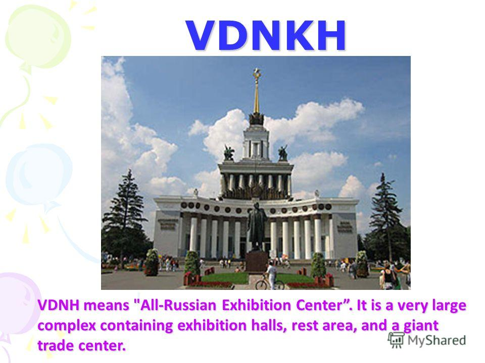 VDNKH VDNH means All-Russian Exhibition Center. It is a very large complex containing exhibition halls, rest area, and a giant trade center.