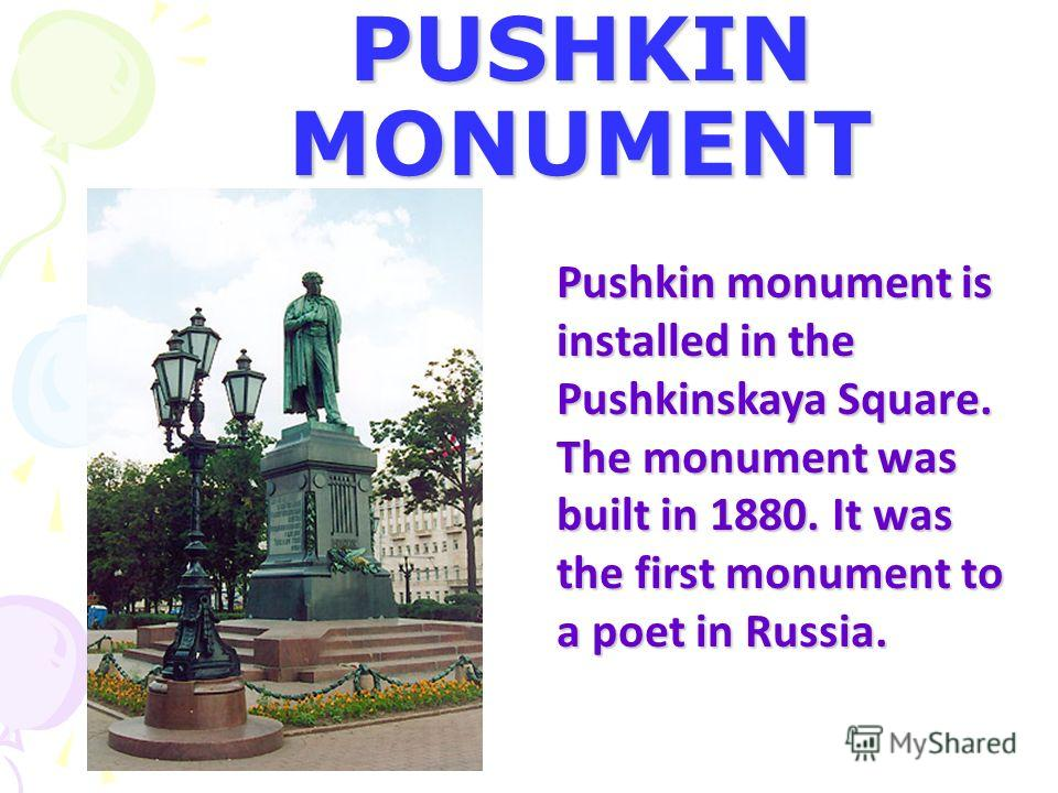 PUSHKIN MONUMENT Pushkin monument is installed in the Pushkinskaya Square. The monument was built in 1880. It was the first monument to a poet in Russia.