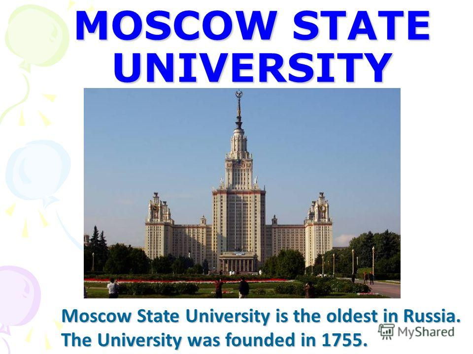 MOSCOW STATE UNIVERSITY Moscow State University is the oldest in Russia. The University was founded in 1755.