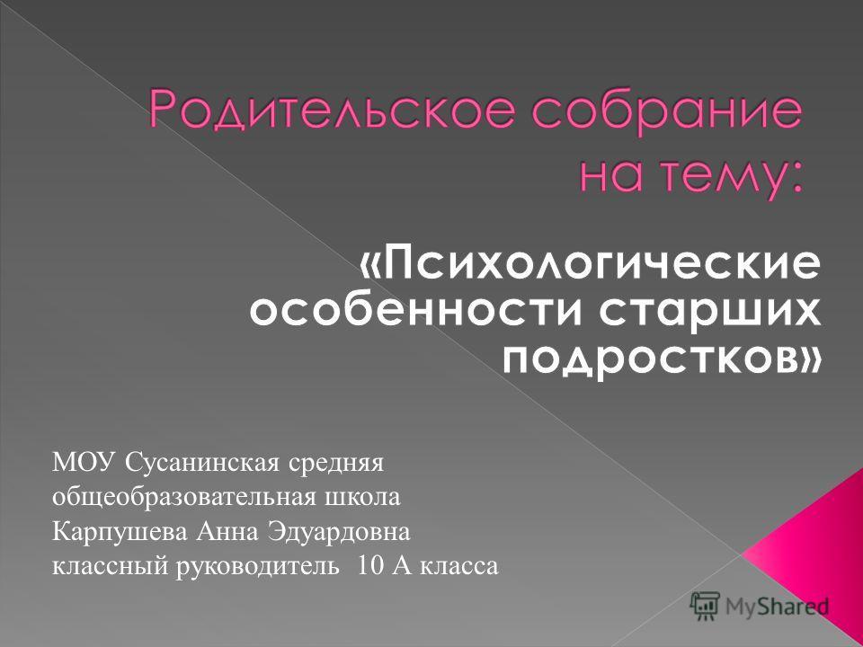 МОУ Сусанинская средняя общеобразовательная школа Карпушева Анна Эдуардовна классный руководитель 10 А класса