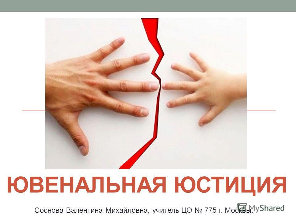 ЮВЕНАЛЬНАЯ ЮСТИЦИЯ Соснова Валентина Михайловна, учитель ЦО 775 г. Москвы.