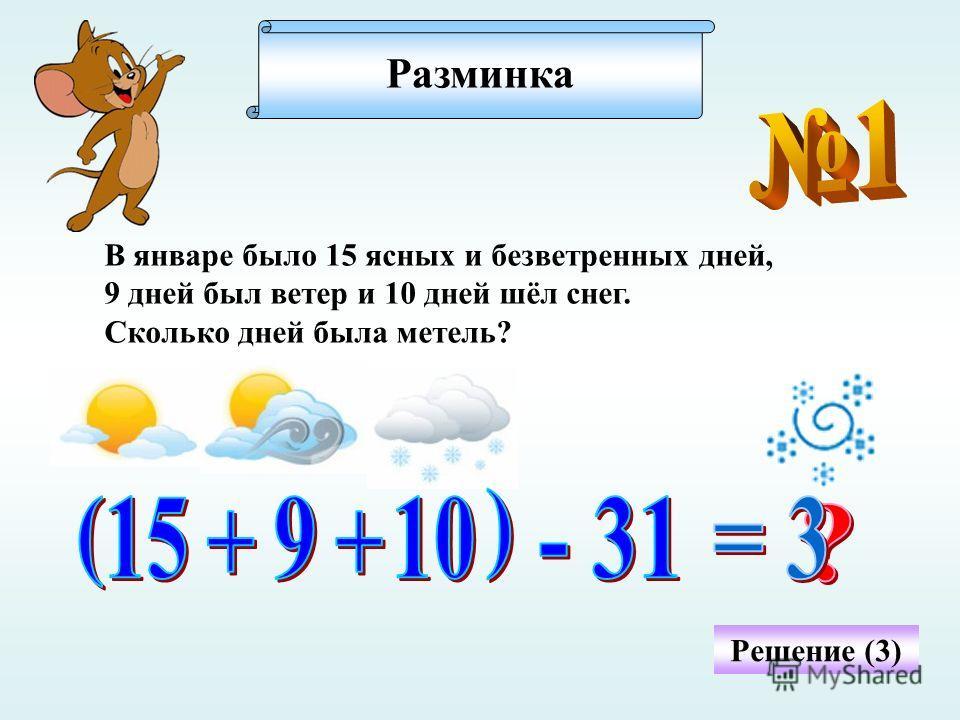 Разминка В январе было 15 ясных и безветренных дней, 9 дней был ветер и 10 дней шёл снег. Сколько дней была метель? Решение (3)