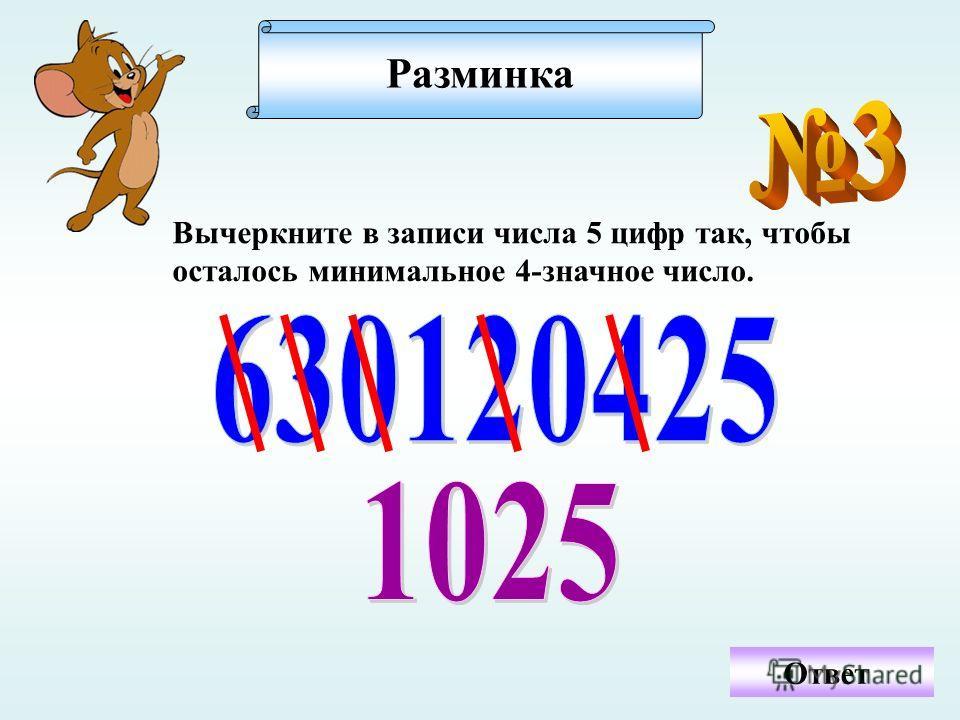 Вычеркните в записи числа 5 цифр так, чтобы осталось минимальное 4-значное число. Ответ Разминка